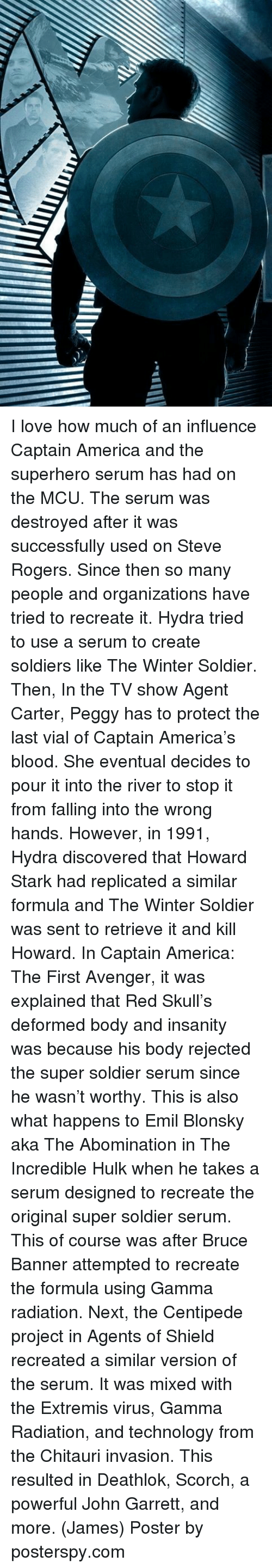firstly: I love how much of an influence Captain America and the superhero serum has had on the MCU. The serum was destroyed after it was successfully used on Steve Rogers. Since then so many people and organizations have tried to recreate it.  Hydra tried to use a serum to create soldiers like The Winter Soldier. Then, In the TV show Agent Carter, Peggy has to protect the last vial of Captain America's blood. She eventual decides to pour it into the river to stop it from falling into the wrong hands. However, in 1991, Hydra discovered that Howard Stark had replicated a similar formula and The Winter Soldier was sent to retrieve it and kill Howard.   In Captain America: The First Avenger, it was explained that Red Skull's deformed body and insanity was because his body rejected the super soldier serum since he wasn't worthy. This is also what happens to Emil Blonsky aka The Abomination in The Incredible Hulk when he takes a serum designed to recreate the original super soldier serum. This of course was after Bruce Banner attempted to recreate the formula using Gamma radiation.   Next, the Centipede project in Agents of Shield recreated a similar version of the serum. It was mixed with the Extremis virus, Gamma Radiation, and technology from the Chitauri invasion. This resulted in Deathlok, Scorch, a powerful John Garrett, and more.  (James)  Poster by posterspy.com