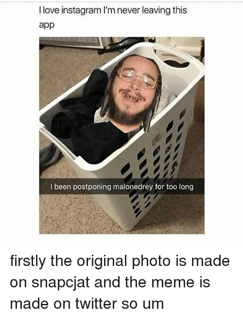 firstly: I love instagram I'm never leaving this  app  I been postponing malonedrey for too long firstly the original photo is made on snapcjat and the meme is made on twitter so um