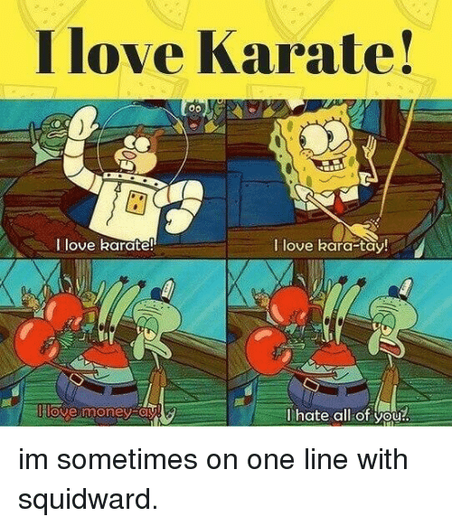Tay: I love Karate!  I love karate!  I love kara-tay  llove money oy  lhate all of you! im sometimes on one line with squidward.