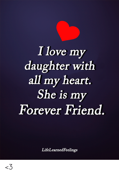 Love, Memes, and Forever: I love my  daughter with  all my heart.  She is my  Forever Friend  LifeLearnedFeelings <3