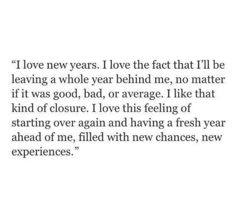 "Bad, Fresh, and Love: ""I love new years. I love the fact that I'll be  leaving a whole year behind me, no matter  if it was good, bad, or average. I like that  kind of closure. I love this feeling of  starting over again and having a fresh year  ahead of me, filled with new chances, new  experiences.  CE  05"