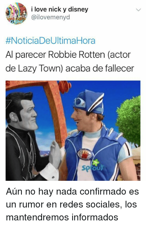 Acabas De: i love nick y disney  @ilovemenyd  #Noticia DeUltimaHora  Al parecer Robbie Rotten (actor  de Lazy Town) acaba de fallecer  So Aún no hay nada confirmado es un rumor en redes sociales, los mantendremos informados