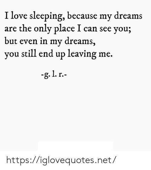 Love, Sleeping, and Dreams: I love sleeping, because my dreams  are the only place I can see you;  t even in my dream  you still end up leaving me.  bu  s, https://iglovequotes.net/