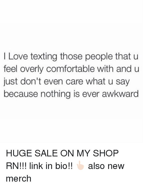 Comfortable, Love, and Texting: I Love texting those people that u  feel overly comfortable with and u  just don't even care what u say  because nothing is ever awkward HUGE SALE ON MY SHOP RN!!! link in bio!! 👆🏻 also new merch