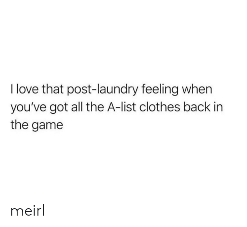 Laundry: I love that post-laundry feeling when  you've got all the A-list clothes back in  the game meirl