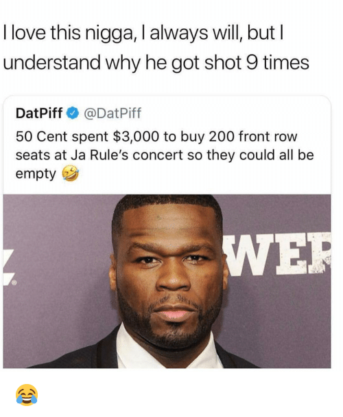 50 cent: I love this nigga, I always will, butI  understand why he got shot 9 times  DatPiff @DatPiff  50 Cent spent $3,000 to buy 200 front row  seats at Ja Rule's concert so they could all be  empty  IWE 😂