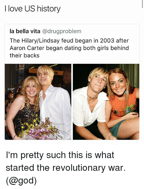 aarons: I love US history  la bella vita @drugproblem  The Hilary/Lindsay feud began in 2003 after  Aaron Carter began dating both girls behind  their backs I'm pretty such this is what started the revolutionary war. (@god)