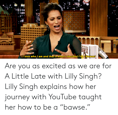 "Journey, Love, and Target: I love who l am and that's when I decided I'ma Bawse! Are you as excited as we are for A Little Late with Lilly Singh? Lilly Singh explains how her journey with YouTube taught her how to be a ""bawse."""