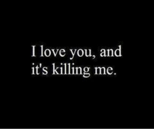 Love, I Love You, and You: I love you, and  it's killing me.