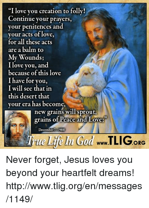"""Heartfeltly: """"I love you creation to folly!  Continue your prayers  your penitences and  your acts of love,  for all these acts  are a balm to  My Wounds;  I love you, and  because of this love  I have for you,  I will see that in  this desert that  your era has become,  new grains will sprout,  grains of Peace and Love  December 1988  ORG Never forget, Jesus loves you beyond your heartfelt dreams! http://www.tlig.org/en/messages/1149/"""