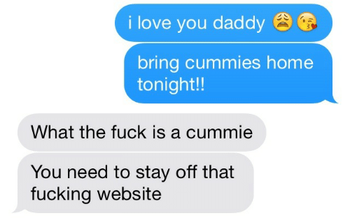 You Daddy: i love you daddy  bring cummies home  tonight!!  What the fuck is a cummie  You need to stay off that  fucking website