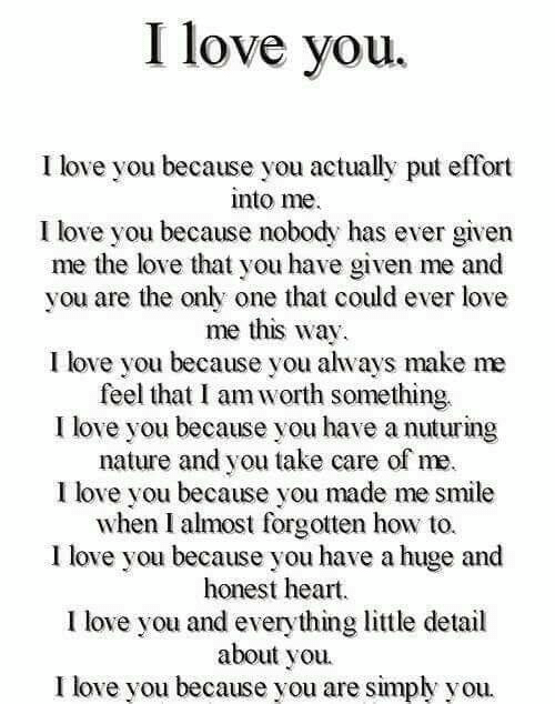 Love, Memes, and I Love You: I love you.  I love you because you actually put effort  into me  I love you because nobody has ever given  me the love that you have given me and  you are the only one that could ever love  me this way  I love you because you always make me  feel that I am worth something.  I love you because you have a nuturing  nature and you take care of me  I love you because you made me smile  when I almost forgotten how to.  I love you because you have a huge and  honest heart  I love you and everything little detail  about you  I love you because you are simply you