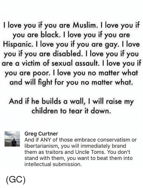 Libertarianism: I love you if you are Muslim. l love you i  you are black. I love you if you are  Hispanic. I love you if you are gay. I love  you if you are disabled. I love you if you  are a victim of sexual assault. I love you if  you are poor. I love you no matter what  and will fight for you no matter what.  And if he builds a wall, l will raise my  children to tear it down.  Greg Curtner  And if ANY of those embrace conservatism or  libertarianism, you will immediately brand  them as traitors and Uncle Toms. You don't  stand with them, you want to beat them into  intellectual submission (GC)