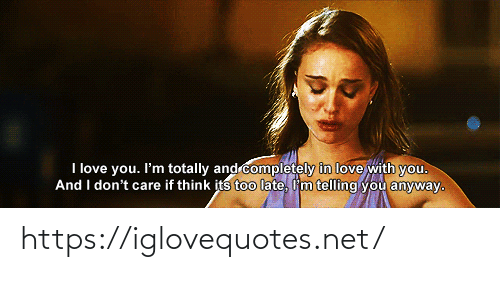I Love You: I love you. I'm totally and completely in love with you.  And I don't care if think its too late, I'm telling you anyway. https://iglovequotes.net/