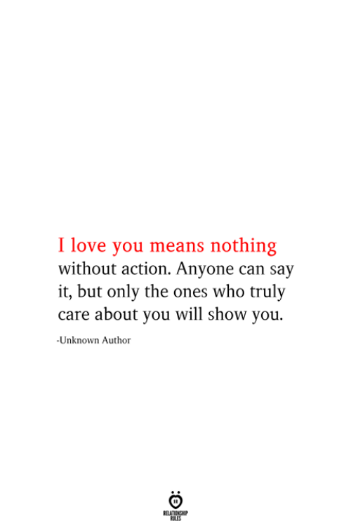 Love, Say It, and I Love You: I love you means nothing  without action. Anyone can say  it, but only the ones who truly  care about you will show you.  -Unknown Author  RELATIONSHIP  ES