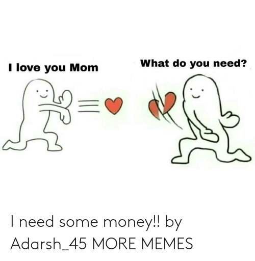 i love you mom: I love you Mom  What do you need? I need some money!! by Adarsh_45 MORE MEMES