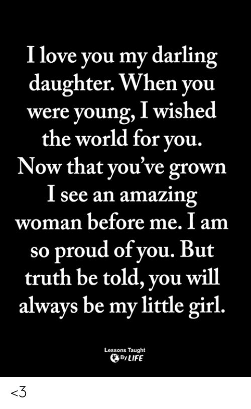 Life, Love, and Memes: I love you my darling  daughter. When you  were young, I wished  the world for you.  Now that you've grown  I see an amazin  woman before me. I am  so proud of vou. But  truth be told, you will  always be my little girl.  Lessons Taught  By LIFE <3