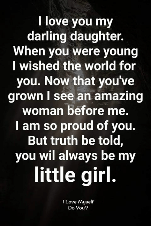 Love, Memes, and I Love You: I love you my  darling daughter.  When you were young  I wished the world for  you. Now that you've  grown I see an amazing  woman before me  I am so proud of you.  But truth be told,  you wil always be my  little girl.  I Love Myself  Do You?