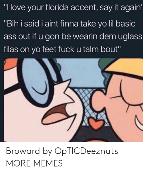 "Ass, Dank, and Love: ""I love your florida accent, say it again  ""Bih i said i aint finna take yo lil basic  ass out if u gon be wearin dem uglass  filas on yo feet fuck u talm bout"" Broward by OpTICDeeznuts MORE MEMES"