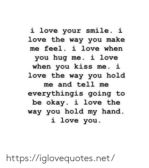 I Love You: i love your smile. i  love the way you make  me feel. i love when  you hug me. i love  when you kiss me. i  love the way you hold  me and tell me  everythingis going to  be okay. i love the  way you hold my hand.  i love you. https://iglovequotes.net/