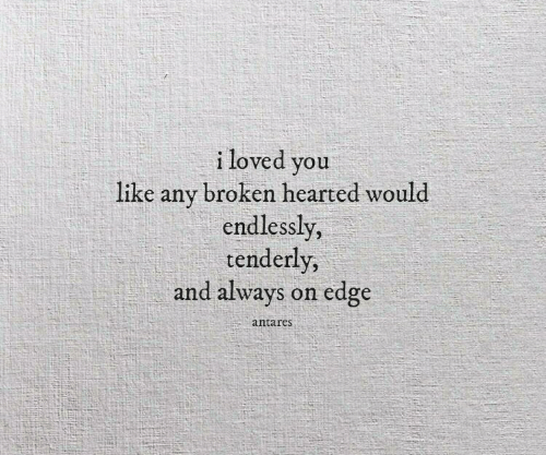 Edge, You, and Like: i loved you  like any broken hearted would  endlessly,  tenderly  and always on edge  antares