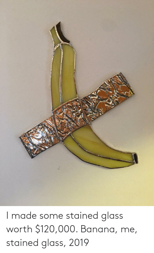 Banana, Glass, and Stained Glass: I made some stained glass worth $120,000. Banana, me, stained glass, 2019