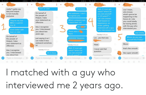 ago: I matched with a guy who interviewed me 2 years ago.