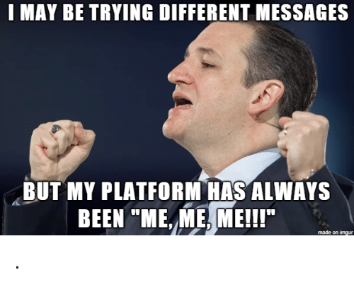 """me me me: I MAY BE TRYING DIFFERENT MESSAGES  BUT MY PLATFORM HAS ALWAYS  BEEN """"ME, ME, ME!!  made on imgur ."""