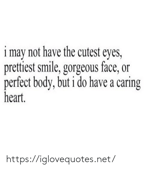 Body: i may not have the cutest eyes,  prettiest smile, gorgeous face, or  perfect body, but i do have a caring  heart. https://iglovequotes.net/