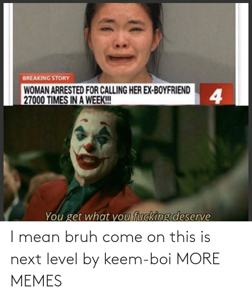 bruh: I mean bruh come on this is next level by keem-boi MORE MEMES
