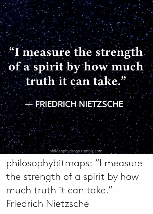 """Tumblr, Blog, and Spirit: """"I measure the strength  of a spirit by how much  truth it can take.""""  FRIEDRICH NIETZSCHE  philosophydrops.tumblk.com philosophybitmaps:  """"I measure the strength of a spirit by how much truth it can take."""" – Friedrich Nietzsche"""