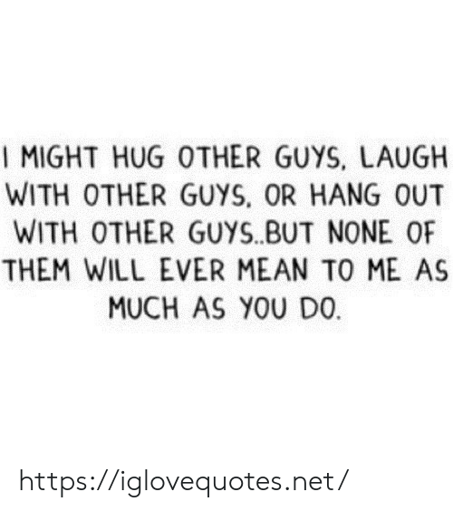 hug: I MIGHT HUG OTHER GUYS, LAUGH  WITH OTHER GUYS, OR HANG OUT  WITH OTHER GUYS.BUT NONE OF  THEM WILL EVER MEAN TO ME AS  MUCH AS YOU DO https://iglovequotes.net/