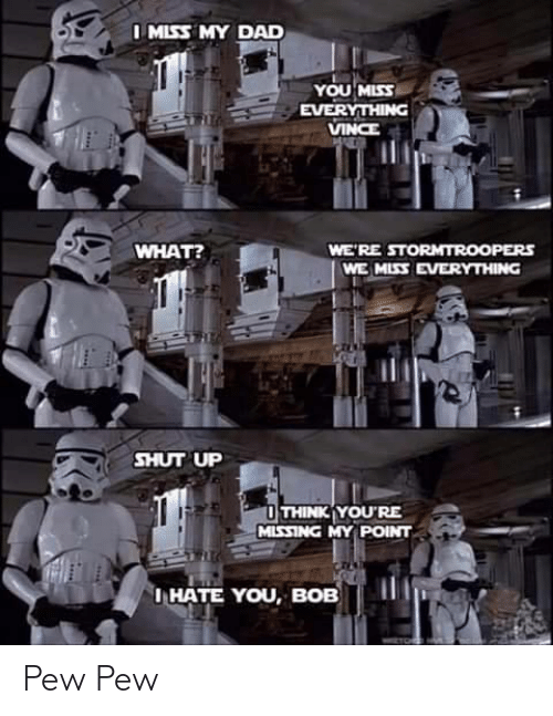 shut: I MISS MY DAD  YOU MISS  EVERYTHING  VINCE  WHAT?  WE'RE STORMTROOPERS  WE MISS EVERYTHING  SHUT UP  O THINK YOU'RE  MISSING MY POINT  I HATE YOU, BOB Pew Pew