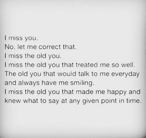 Memes, Happy, and Time: I miss you.  No, let me correct that.  I miss the old you.  I miss the old you that treated me so well.  The old you that would talk to me everyday  and always have me smiling  I miss the old you that made me happy and  knew what to say at any given point in time.