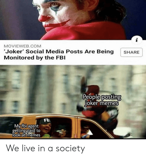 Fbi, Joker, and Memes: i  MOVIEWEB.COM  'Joker' Social Media Posts Are Being  Monitored by the FBI  SHARE  People posting  joker memes  FB  My fbi agent  getting paid to  look at memes We live in a society