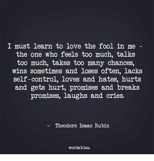Love, Too Much, and Control: I must learn to love the fool in me  the one who feels too much, talks  too much, takes too many chances,  wins sometimes and loses often, lacks  self-control, loves and hates, hurts  and gets hurt, promises and breaks  promises, laughs and cries.  Theodore Isaac Rubin  wordables.