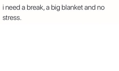 Need A Break: i need a break, a big blanket and no  stress.