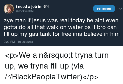 fill up: i need a job im 6'4  @ilooklikelilbil  Following  aye man if jesus was real today he aint even  gotta do all that walk on water bs if bro can  fill up my gas tank for free ima believe in him  2:22 PM-10 Jul 2018 <p>We ain&rsquo;t tryna turn up, we tryna fill up (via /r/BlackPeopleTwitter)</p>