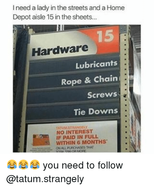 paid in full: I need a lady in the streets and a Home  Depot aisle 15 in the sheets...  Hardware  Lubricants  Rope & Chain  Screws  Tie Downs  NO INTEREST  IF PAID IN FULL  WITHIN 6 😂😂😂 you need to follow @tatum.strangely