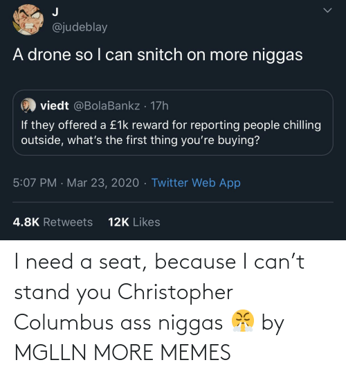 seat: I need a seat, because I can't stand you Christopher Columbus ass niggas 😤 by MGLLN MORE MEMES