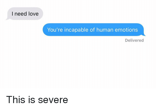 Love, Relationships, and Texting: I need love  You're incapable of human emotions  Delivered This is severe