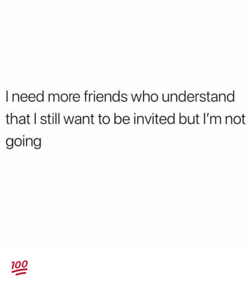 Dank, Friends, and 🤖: I need more friends who understand  that I still want to be invited but I'm not  going 💯