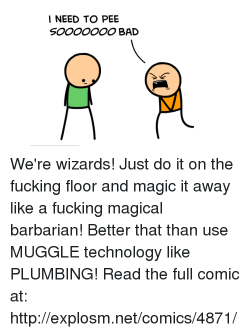 Bad, Dank, and Fucking: I NEED TO PEE  SOOOOOOO BAD We're wizards! Just do it on the fucking floor and magic it away like a fucking magical barbarian! Better that than use MUGGLE technology like PLUMBING!  Read the full comic at: http://explosm.net/comics/4871/