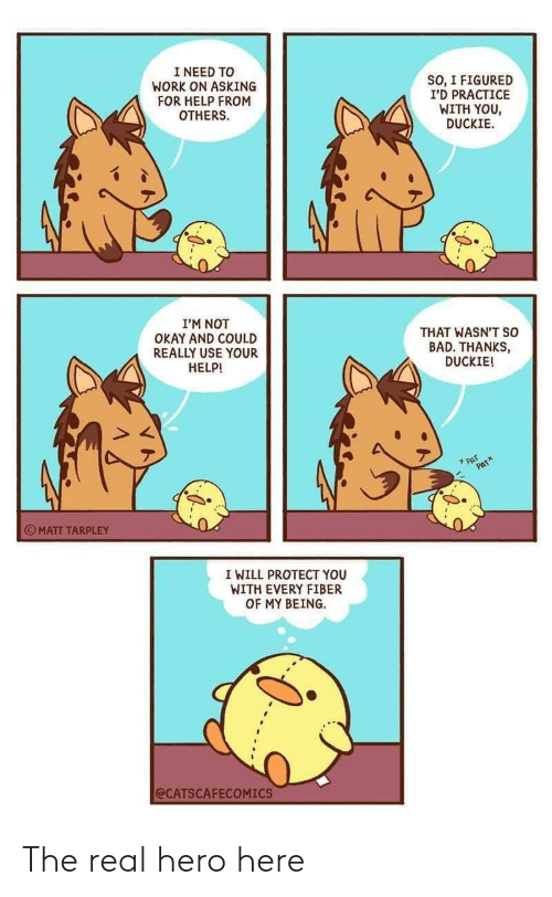 Bad, Work, and Help: I NEED TO  WORK ON ASKING  FOR HELP FROM  OTHERS  SO, I FIGURED  I'D PRACTICE  WITH YOU,  DUCKIE  I'M NOT  OKAY AND COULD  REALLY USE YOUR  HELP!  THAT WASN'T SO  BAD. THANKS,  DUCKIE!  PAT  PATA  MATT TARPLEY  I WILL PROTECT YOU  WITH EVERY FIBER  OF MY BEING.  @CATSCAFECOMICS The real hero here