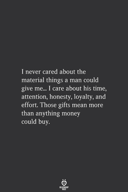 Money, Mean, and Time: I never cared about the  material things a man could  give me... I care about his time,  attention, honesty, loyalty, and  effort. Those gifts mean more  than anything money  could buy.