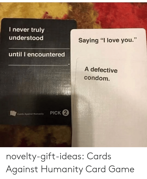 "Cards Against Humanity, Condom, and Love: I never truly  understood  Saying ""I love you.""  until I encountered  A defective  condom.  PICK 2  Cards Agaist Hunanty novelty-gift-ideas:  Cards Against Humanity Card Game"