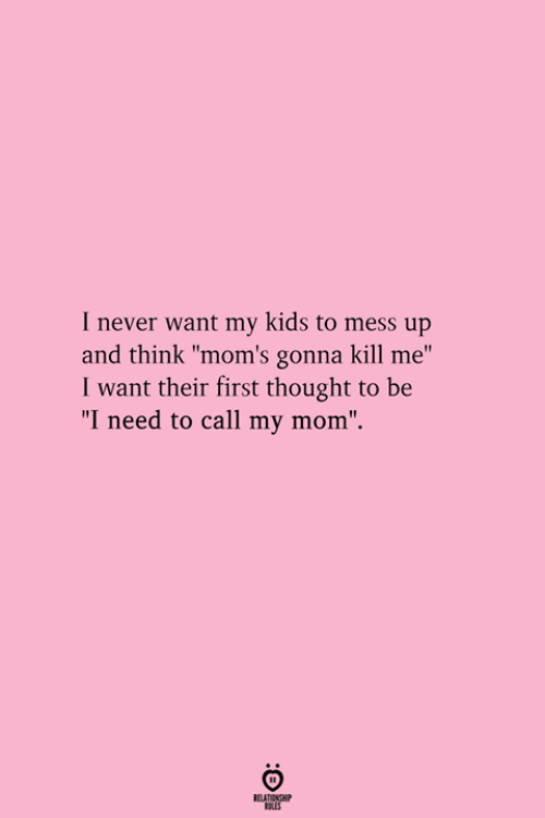 "mess up: I never want my kids to mess up  and think ""mom's gonna kill me""  I want their first thought to be  ""I need to call my mom""."