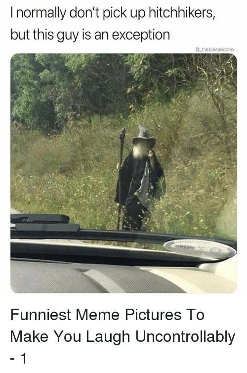 Meme, Pictures, and Make: I normally don't pick up hitchhikers,  but this guy is an exception  @ theblessedone Funniest Meme Pictures To Make You Laugh Uncontrollably - 1