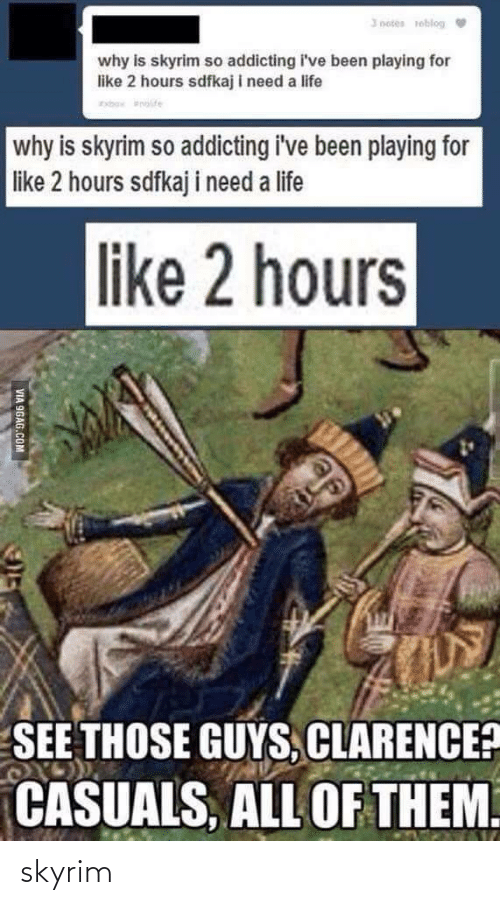 All Of: I notes reblog  why is skyrim so addicting i've been playing for  like 2 hours sdfkaj i need a life  rbo nite  why is skyrim so addicting i've been playing for  like 2 hours sdfkaj i need a life  like 2 hours  SEE THOSE GUYS, CLARENCE?  CASUALS, ALL OF THEM.  VIA 9GAG.COM skyrim