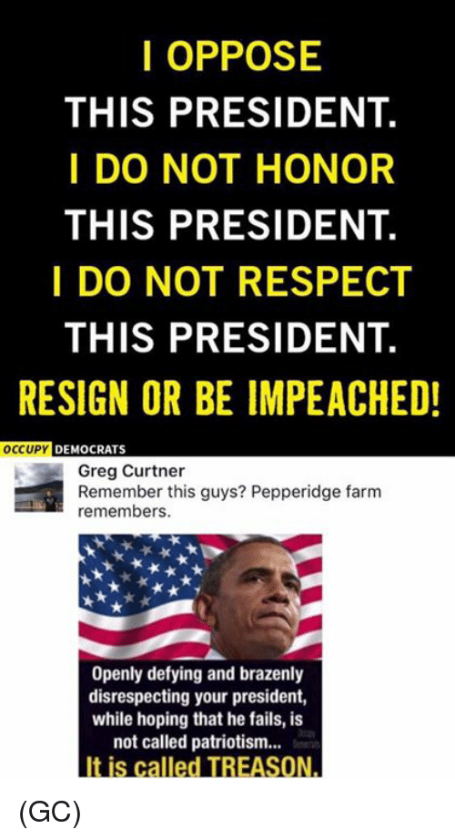 Resignated: I OPPOSE  THIS PRESIDENT.  I DO NOT HONOR  THIS PRESIDENT.  I DO NOT RESPECT  THIS PRESIDENT.  RESIGN OR BE IMPEACHED!  OCCUPY  DEMOCRATS  Greg Curtner  Remember this guys? Pepperidge farm  remembers.  Openly defying and brazenly  disrespecting your president,  while hoping that he fails, is  not called patriotism...  It is called TREASON. (GC)